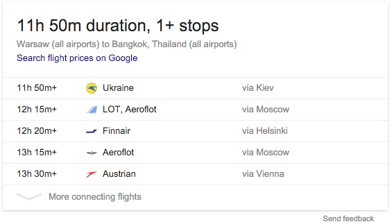 Machine generated alternative text:1 lh 50m duration, 1+ stops Warsaw (all airports) to Bangkok, Thailand (all airports) Search flight prices on Google llh 50m+ 12h 15m+ 12h 20m+ 13h 15m+ 13h 30m+ Ukraine LOT, Aeroflot Finnair Aeroflot Austrian via Kiev via Moscow via Helsinki via Moscow via Vienna Send feedback More connecting flights