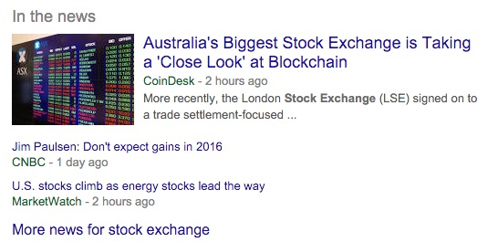 Machine generated alternative text:In the news Australia's Biggest Stock Exchange is Taking a 'Close Look' at Blockchain CoinDesk - 2 hours ago More recently, the London Stock Exchange (LSE) signed on to a trade settlement-focused Jim Paulsen: Don't expect gains in 2016 CNBC - 1 day ago LIS. stocks climb as energy stocks lead the way MarketWatch - 2 hours ago More news for stock exchange